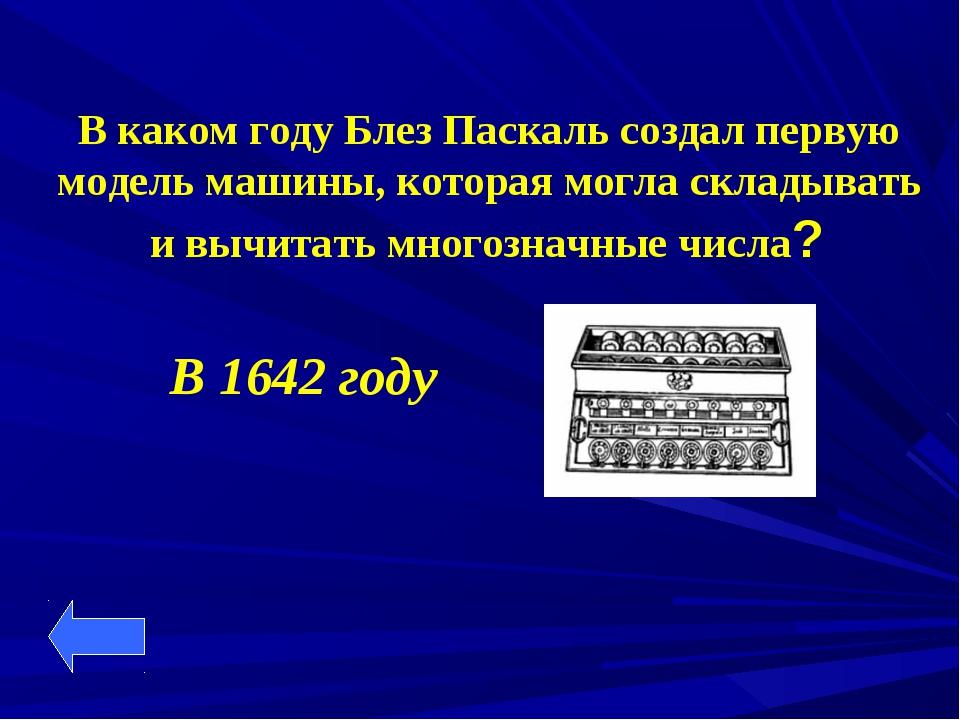 В каком году Блез Паскаль создал первую модель машины, которая могла складыва...