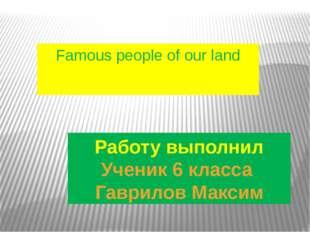 Работу выполнил Ученик 6 класса Гаврилов Максим Famous people of our land
