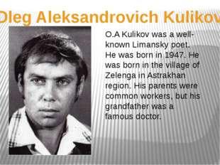 Oleg Aleksandrovich Kulikov O.A Kulikov was a well-known Limansky poet. He wa