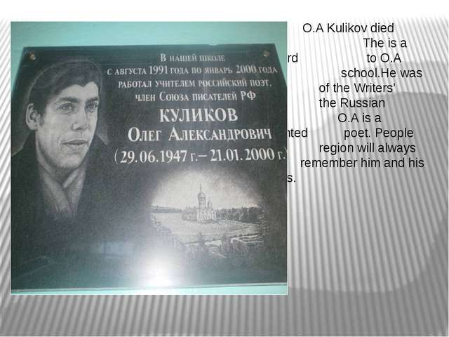O.A Kulikov died in2000. 	 The is a memorial board 	 to O.A Kulikov in our...