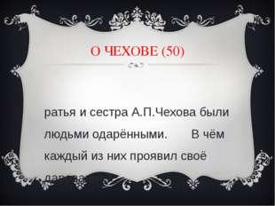 О ЧЕХОВЕ (50) Братья и сестра А.П.Чехова были людьми одарёнными. В чём каждый