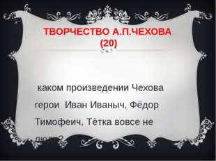 ТВОРЧЕСТВО А.П.ЧЕХОВА (20) В каком произведении Чехова герои Иван Иваныч, Фёд