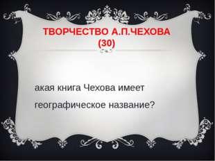 ТВОРЧЕСТВО А.П.ЧЕХОВА (30) Какая книга Чехова имеет географическое название?