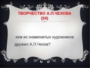 ТВОРЧЕСТВО А.П.ЧЕХОВА (50) С кем из знаменитых художников дружил А.П.Чехов?