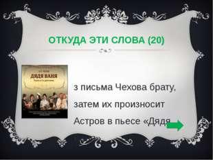 ОТКУДА ЭТИ СЛОВА (20) Из письма Чехова брату, затем их произносит Астров в пь