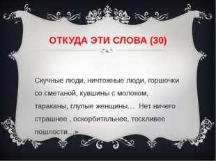 ОТКУДА ЭТИ СЛОВА (30) «Скучные люди, ничтожные люди, горшочки со сметаной, ку