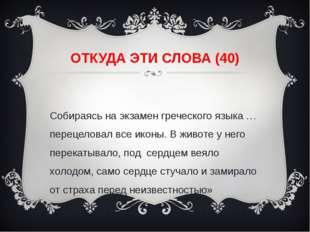 ОТКУДА ЭТИ СЛОВА (40) «Собираясь на экзамен греческого языка … перецеловал вс