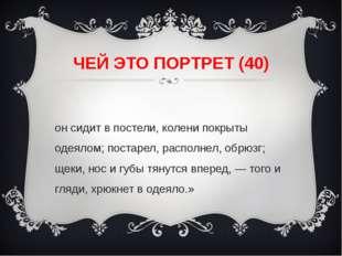 ЧЕЙ ЭТО ПОРТРЕТ (40) «он сидит в постели, колени покрыты одеялом; постарел, р