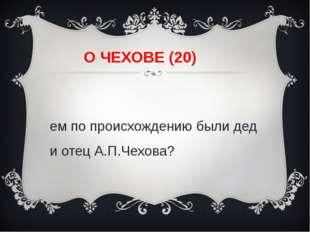 О ЧЕХОВЕ (20) Кем по происхождению были дед и отец А.П.Чехова?
