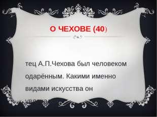 О ЧЕХОВЕ (40) Отец А.П.Чехова был человеком одарённым. Какими именно видами и