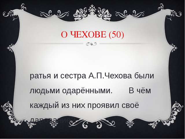 О ЧЕХОВЕ (50) Братья и сестра А.П.Чехова были людьми одарёнными. В чём каждый...