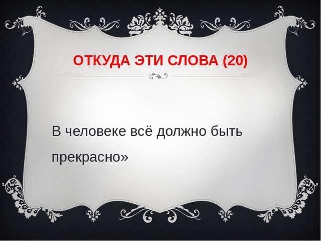 ОТКУДА ЭТИ СЛОВА (20) «В человеке всё должно быть прекрасно»