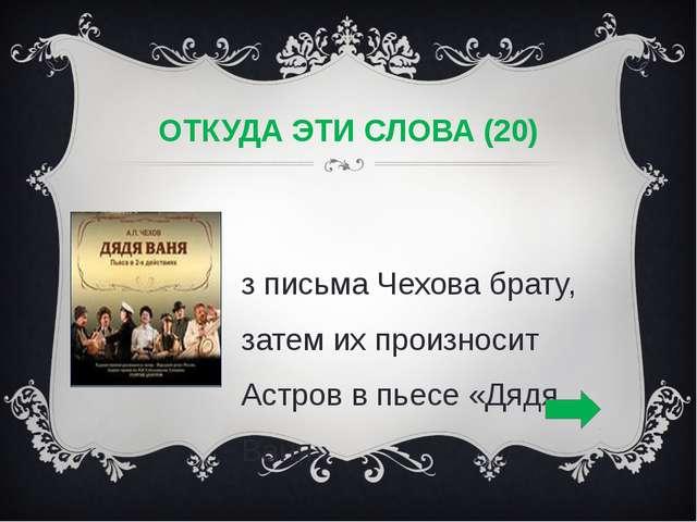 ОТКУДА ЭТИ СЛОВА (20) Из письма Чехова брату, затем их произносит Астров в пь...
