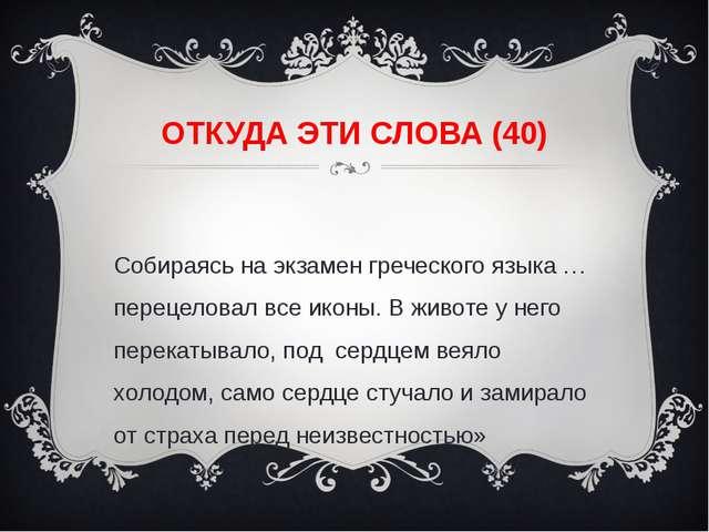 ОТКУДА ЭТИ СЛОВА (40) «Собираясь на экзамен греческого языка … перецеловал вс...