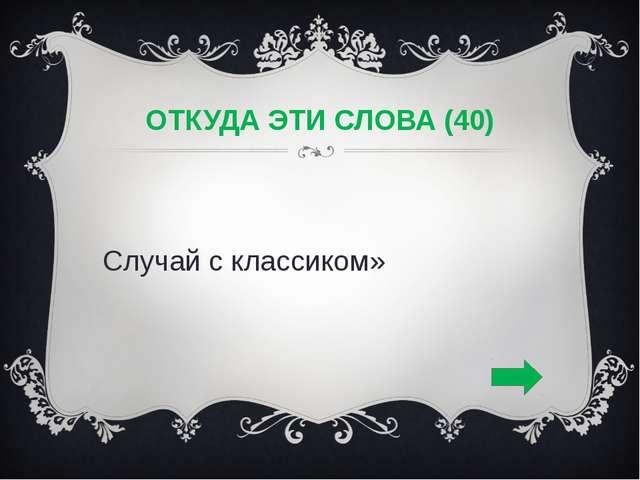 ОТКУДА ЭТИ СЛОВА (40) «Случай с классиком»