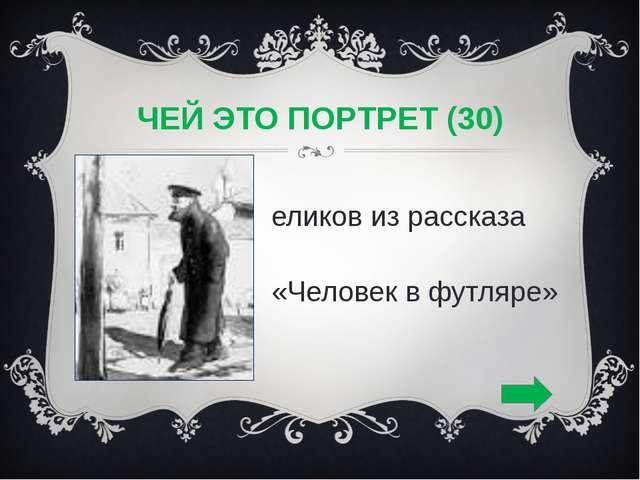 ЧЕЙ ЭТО ПОРТРЕТ (30) Беликов из рассказа «Человек в футляре»