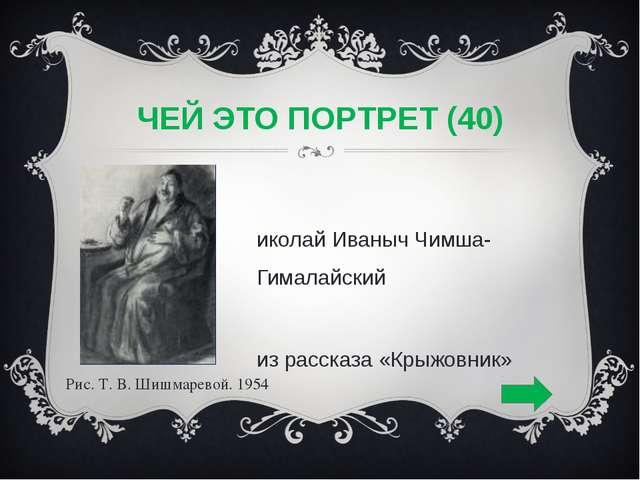 ЧЕЙ ЭТО ПОРТРЕТ (40) Николай Иваныч Чимша-Гималайский из рассказа «Крыжовник»...