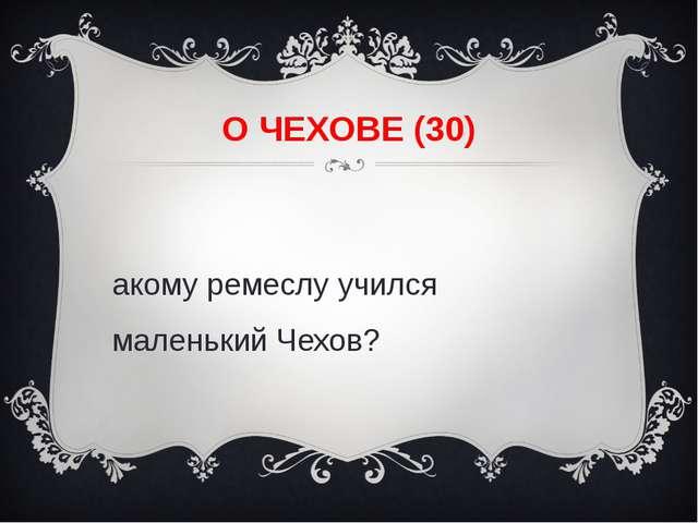 О ЧЕХОВЕ (30) Какому ремеслу учился маленький Чехов?