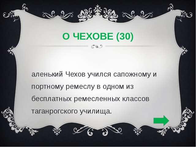 О ЧЕХОВЕ (30) Маленький Чехов учился сапожному и портному ремеслу в одном из...