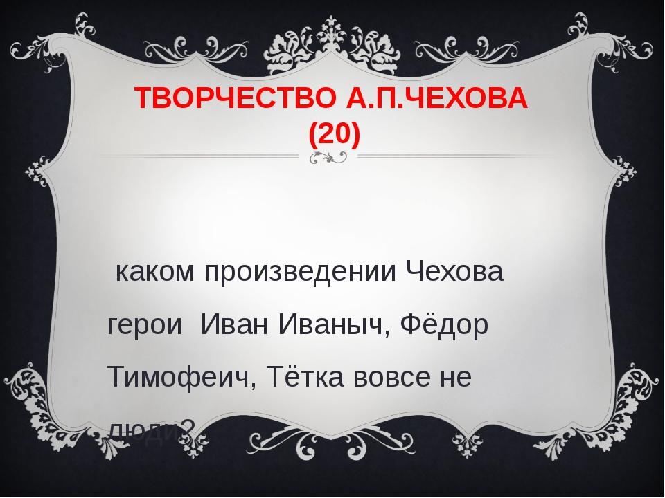 ТВОРЧЕСТВО А.П.ЧЕХОВА (20) В каком произведении Чехова герои Иван Иваныч, Фёд...
