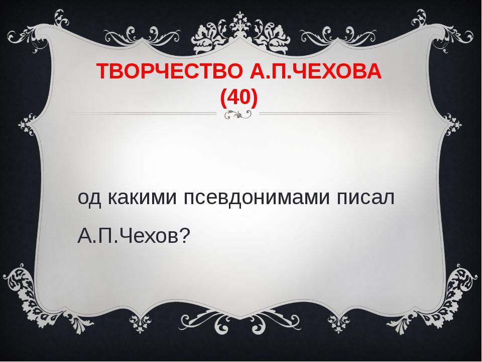 ТВОРЧЕСТВО А.П.ЧЕХОВА (40) Под какими псевдонимами писал А.П.Чехов?