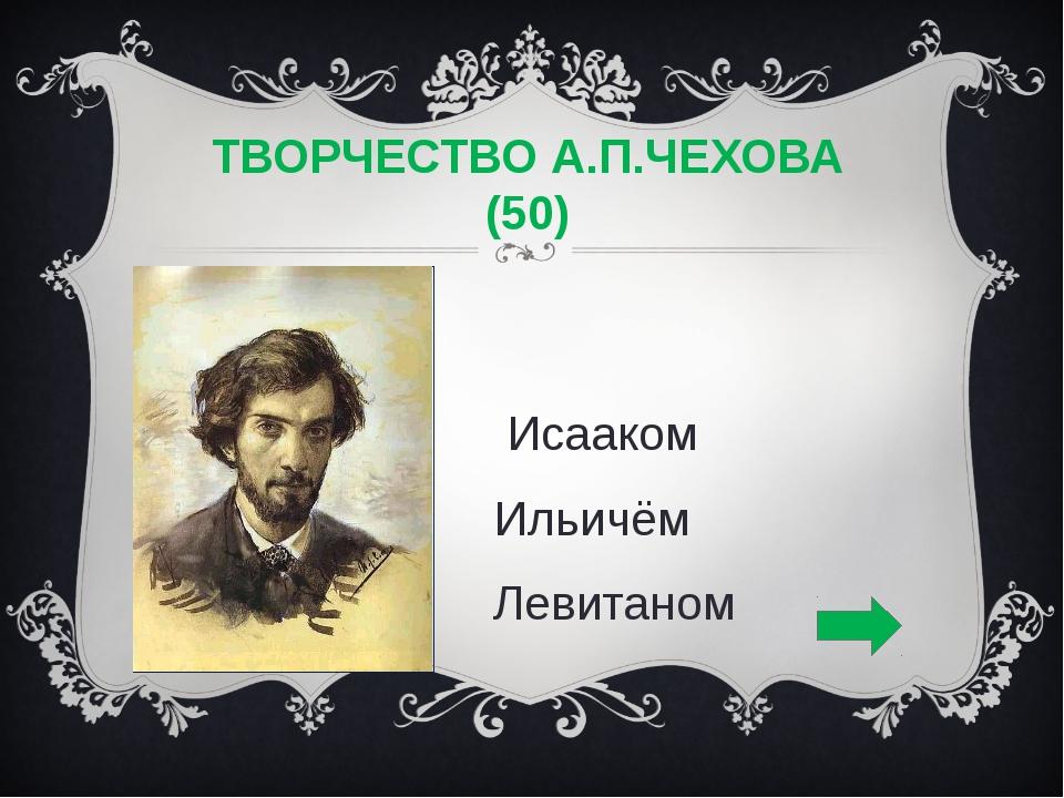 ТВОРЧЕСТВО А.П.ЧЕХОВА (50) С Исааком Ильичём Левитаном