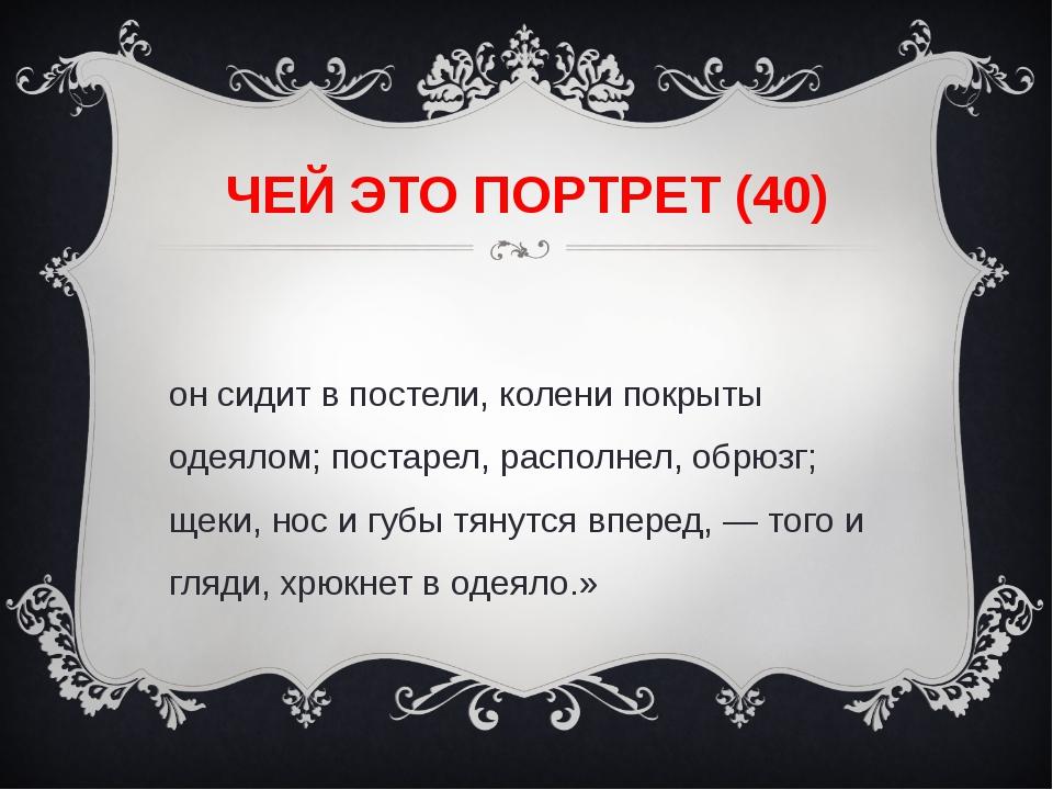 ЧЕЙ ЭТО ПОРТРЕТ (40) «он сидит в постели, колени покрыты одеялом; постарел, р...