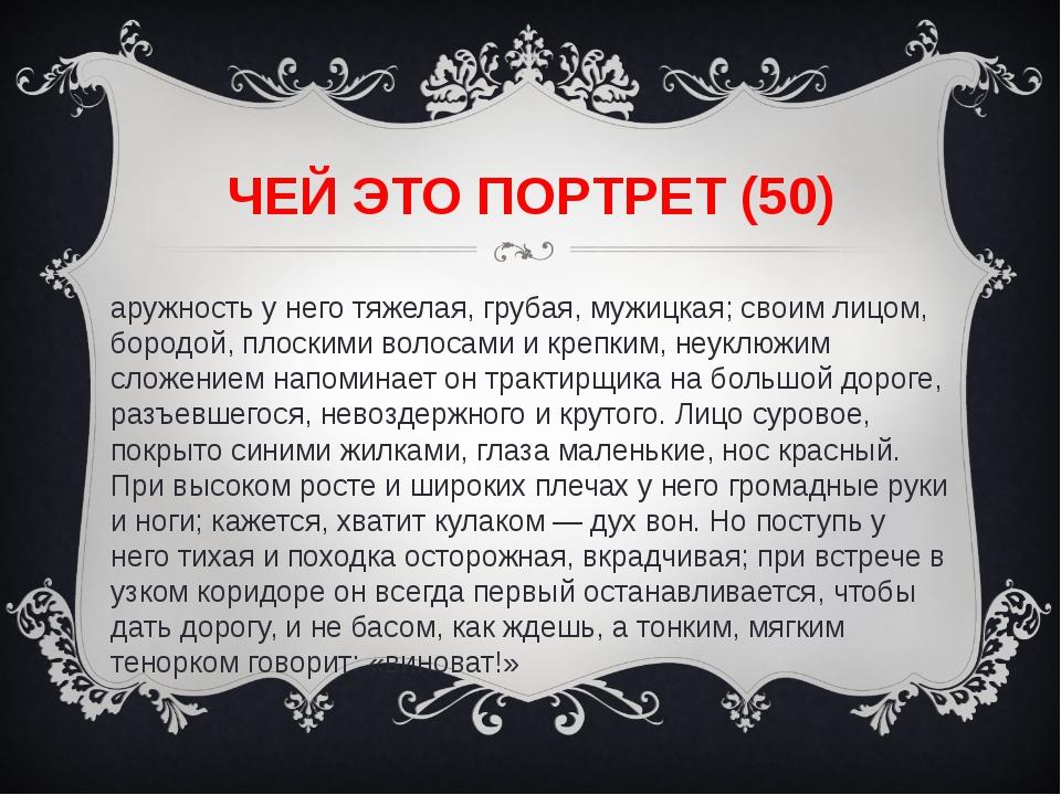 ЧЕЙ ЭТО ПОРТРЕТ (50) Наружность у него тяжелая, грубая, мужицкая; своим лицом...