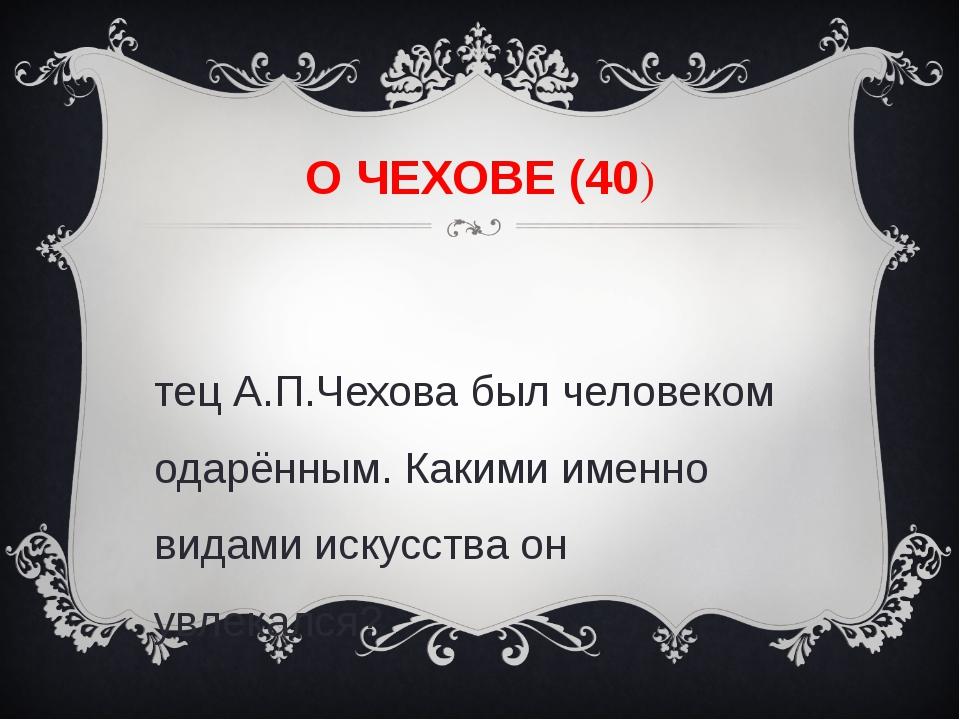 О ЧЕХОВЕ (40) Отец А.П.Чехова был человеком одарённым. Какими именно видами и...