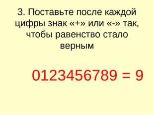3. Поставьте после каждой цифры знак «+» или «-» так, чтобы равенство стало в