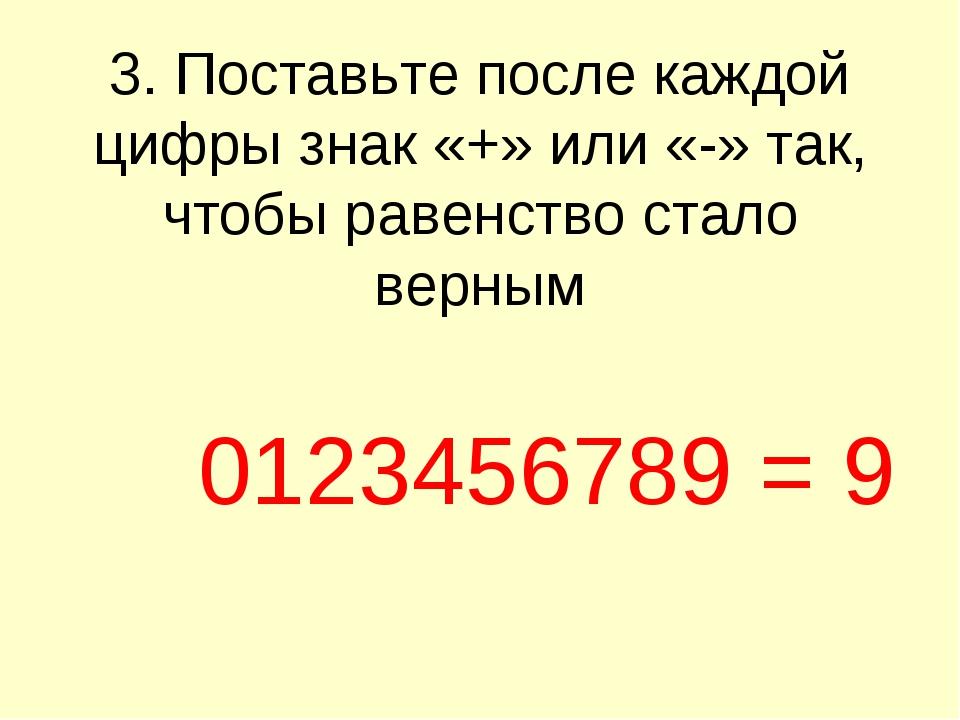 3. Поставьте после каждой цифры знак «+» или «-» так, чтобы равенство стало в...