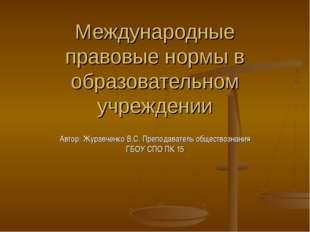 Международные правовые нормы в образовательном учреждении Автор: Журавченко В