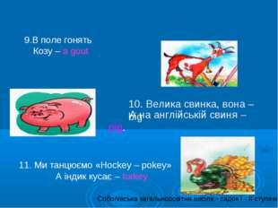 9.В поле гонять Козу – a gout 10. Велика свинка, вона – big А на англійській