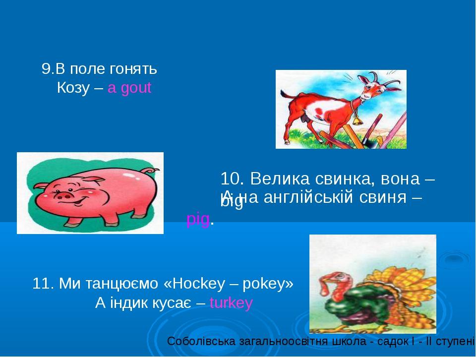 9.В поле гонять Козу – a gout 10. Велика свинка, вона – big А на англійській...