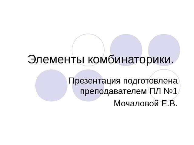 Элементы комбинаторики. Презентация подготовлена преподавателем ПЛ №1 Мочалов...