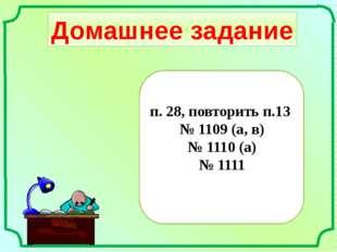 Домашнее задание п. 28, повторить п.13 № 1109 (а, в) № 1110 (а) № 1111