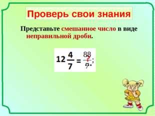 Проверь свои знания Представьте смешанное число в виде неправильной дроби.