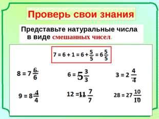 Проверь свои знания Представьте натуральные числа в виде смешанных чисел. 6 4