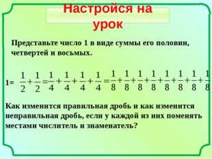 Представьте число 1 в виде суммы его половин, четвертей и восьмых. 1= Как изм