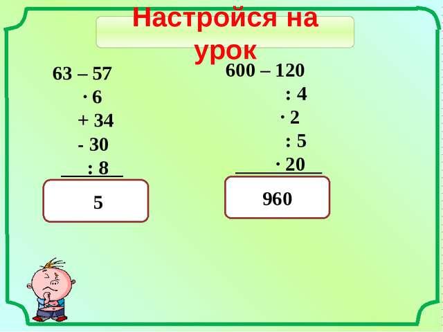 Настройся на урок 63 – 57 · 6 + 34 - 30 : 8 ? 600 – 120 : 4 · 2 : 5 · 20 ? 5...