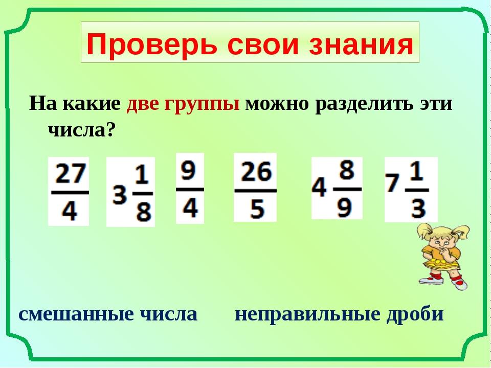 Проверь свои знания На какие две группы можно разделить эти числа? смешанные...