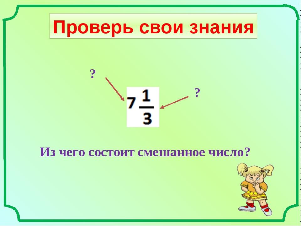 Проверь свои знания Из чего состоит смешанное число? ? ?