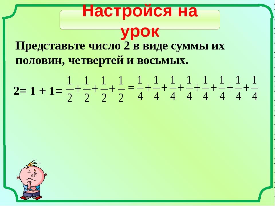 Настройся на урок Представьте число 2 в виде суммы их половин, четвертей и во...