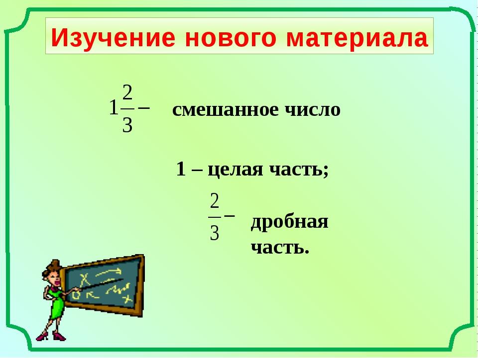 Изучение нового материала смешанное число 1 – целая часть; дробная часть.