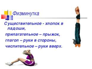 Физминутка Существительное - хлопок в ладоши, прилагательное – прыжок, глагол