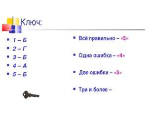 Ключ: 1 – Б 2 – Г 3 – Б 4 – А 5 – Б Всё правильно – «5» Одна ошибка – «4» Две