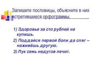 Запишите пословицы, объясните в них встретившиеся орфограммы. 1) Здоровье за