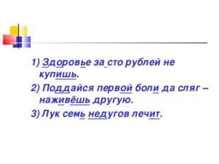 1) Здоровье за сто рублей не купишь. 2) Поддайся первой боли да сляг – наживё