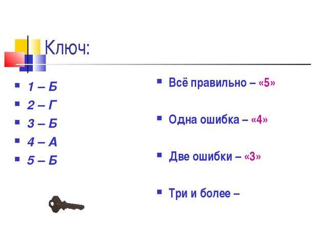 Ключ: 1 – Б 2 – Г 3 – Б 4 – А 5 – Б Всё правильно – «5» Одна ошибка – «4» Две...