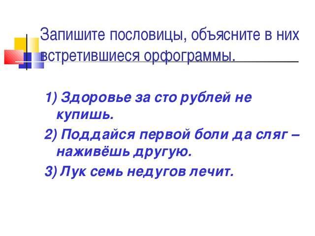 Запишите пословицы, объясните в них встретившиеся орфограммы. 1) Здоровье за...